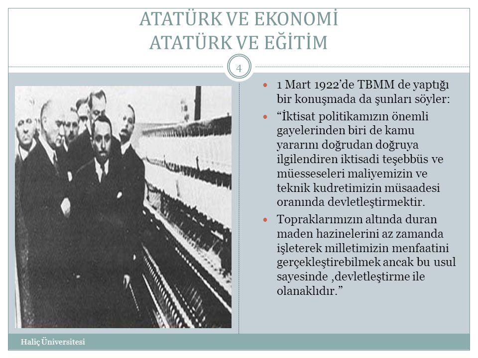 """ATATÜRK VE EKONOMİ ATATÜRK VE EĞİTİM Haliç Üniversitesi 4  1 Mart 1922'de TBMM de yaptığı bir konuşmada da şunları söyler:  """"İktisat politikamızın ö"""
