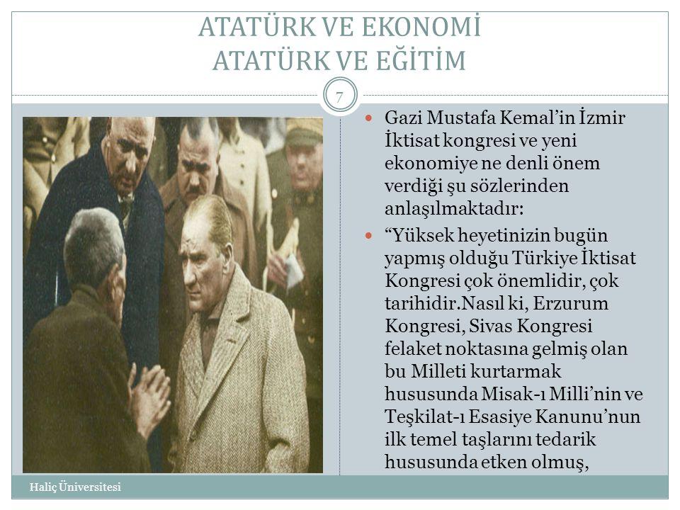 ATATÜRK VE EKONOMİ ATATÜRK VE EĞİTİM Haliç Üniversitesi 7  Gazi Mustafa Kemal'in İzmir İktisat kongresi ve yeni ekonomiye ne denli önem verdiği şu sö