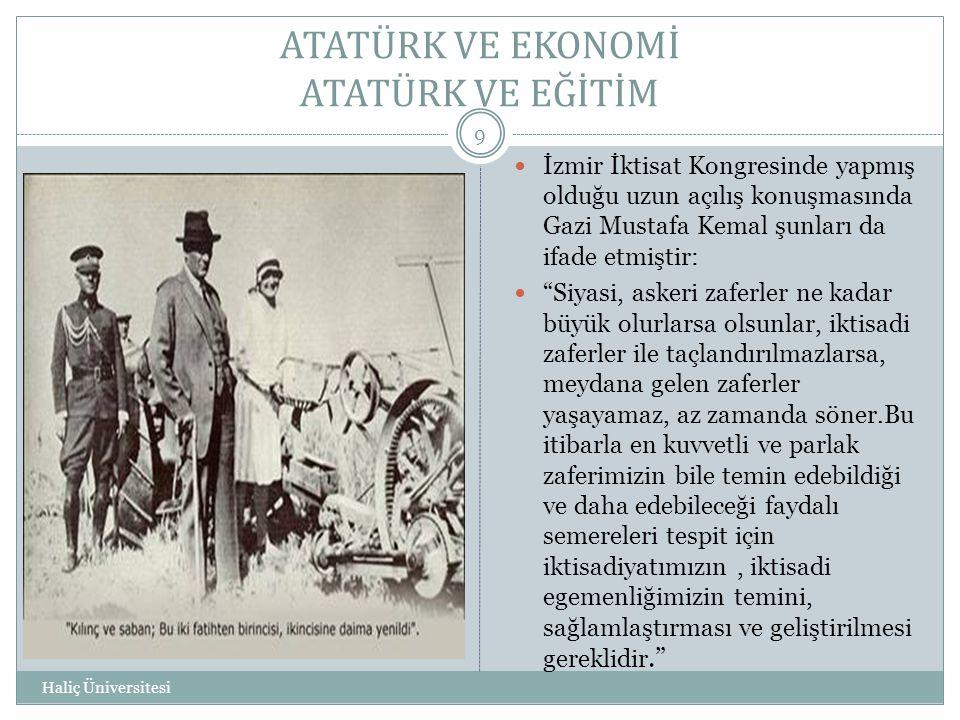 ATATÜRK VE EKONOMİ ATATÜRK VE EĞİTİM Haliç Üniversitesi 9  İzmir İktisat Kongresinde yapmış olduğu uzun açılış konuşmasında Gazi Mustafa Kemal şunlar