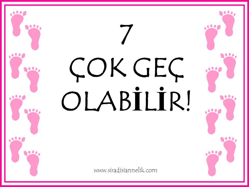 7 ÇOK GEÇ OLAB İ L İ R! www.siradisiannelik.com