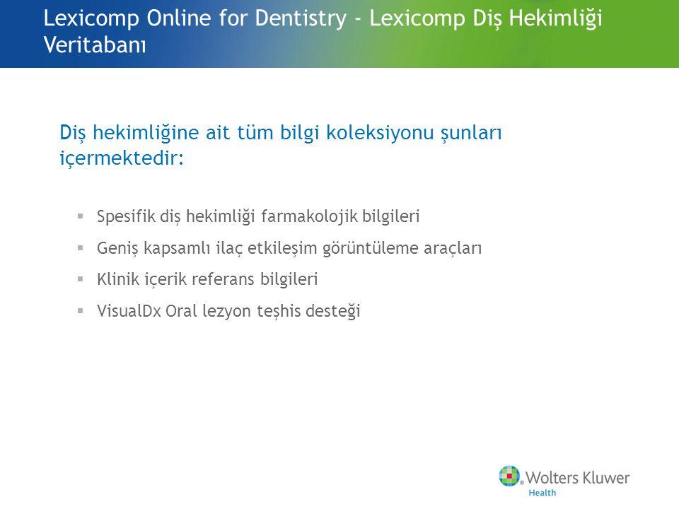 Lexicomp Online for Dentistry - Lexicomp Diş Hekimliği Veritabanı Diş hekimliğine ait tüm bilgi koleksiyonu şunları içermektedir:  Spesifik diş hekimliği farmakolojik bilgileri  Geniş kapsamlı ilaç etkileşim görüntüleme araçları  Klinik içerik referans bilgileri  VisualDx Oral lezyon teşhis desteği