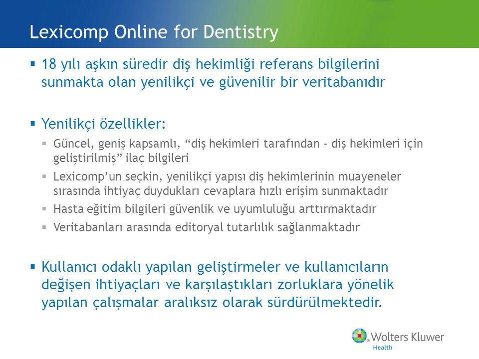  18 yılı aşkın süredir diş hekimliği referans bilgilerini sunmakta olan yenilikçi ve güvenilir bir veritabanıdır  Yenilikçi özellikler:  Güncel, geniş kapsamlı, diş hekimleri tarafından – diş hekimleri için geliştirilmiş ilaç bilgileri  Lexicomp'un seçkin, yenilikçi yapısı diş hekimlerinin muayeneler sırasında ihtiyaç duydukları cevaplara hızlı erişim sunmaktadır  Hasta eğitim bilgileri güvenlik ve uyumluluğu arttırmaktadır  Veritabanları arasında editoryal tutarlılık sağlanmaktadır  Kullanıcı odaklı yapılan geliştirmeler ve kullanıcıların değişen ihtiyaçları ve karşılaştıkları zorluklara yönelik yapılan çalışmalar aralıksız olarak sürdürülmektedir.