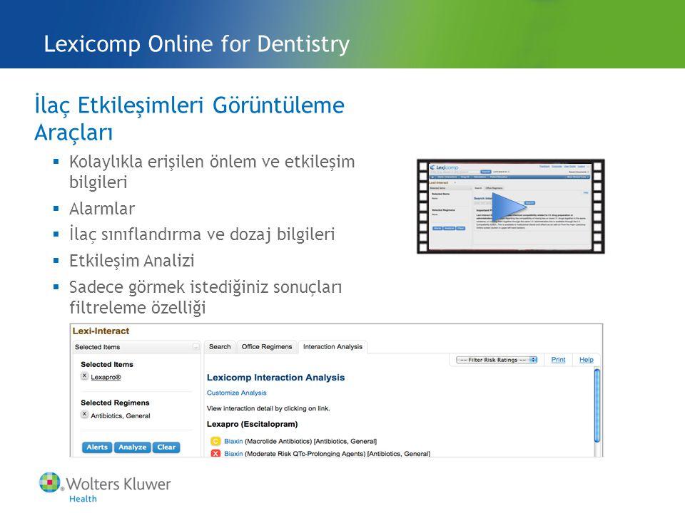 İlaç Etkileşimleri Görüntüleme Araçları  Kolaylıkla erişilen önlem ve etkileşim bilgileri  Alarmlar  İlaç sınıflandırma ve dozaj bilgileri  Etkileşim Analizi  Sadece görmek istediğiniz sonuçları filtreleme özelliği Lexicomp Online for Dentistry