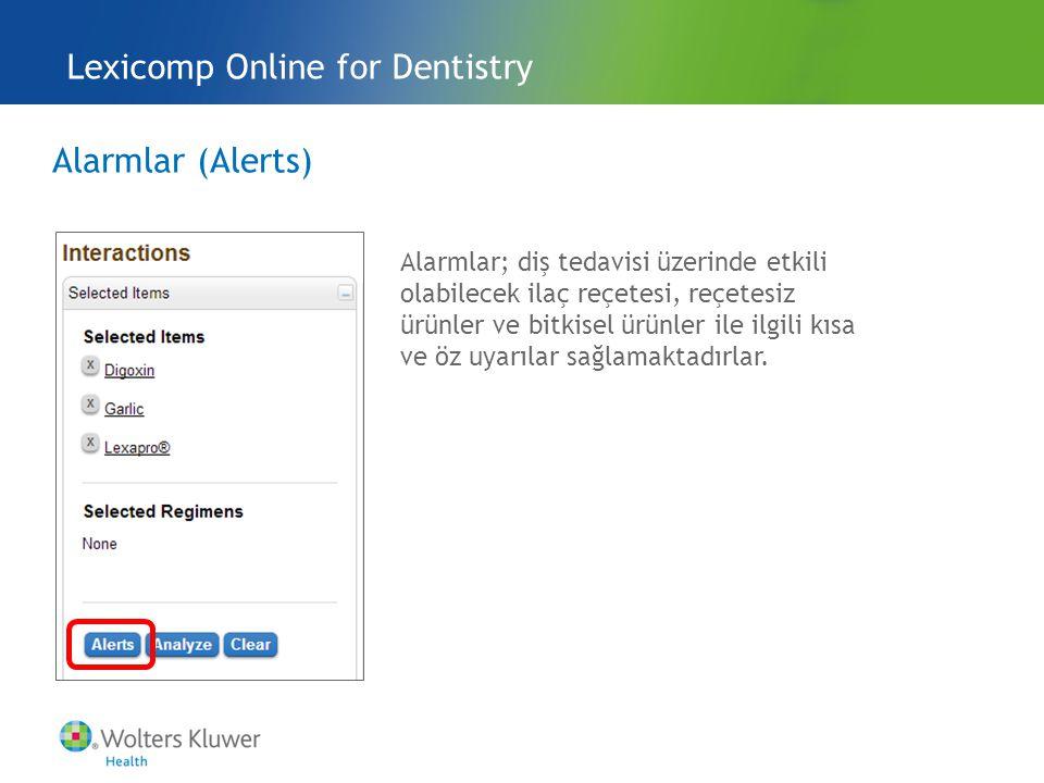 Alarmlar (Alerts) Lexicomp Online for Dentistry Alarmlar; diş tedavisi üzerinde etkili olabilecek ilaç reçetesi, reçetesiz ürünler ve bitkisel ürünler ile ilgili kısa ve öz uyarılar sağlamaktadırlar.