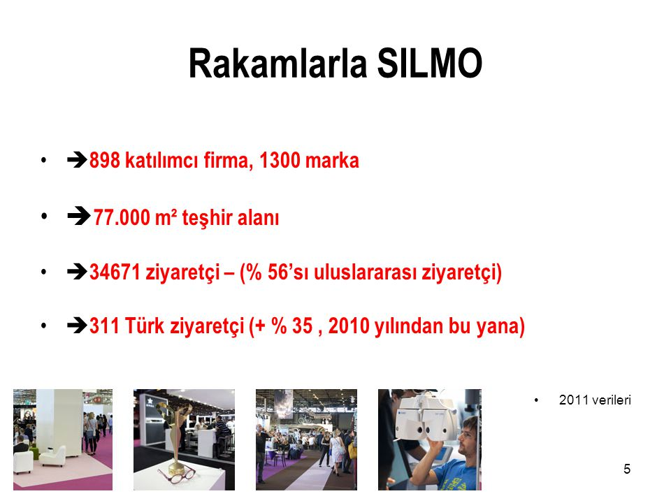 5 Rakamlarla SILMO •  898 katılımcı firma, 1300 marka •  77.000 m² teşhir alanı •  34671 ziyaretçi – (% 56'sı uluslararası ziyaretçi) •  311 Türk