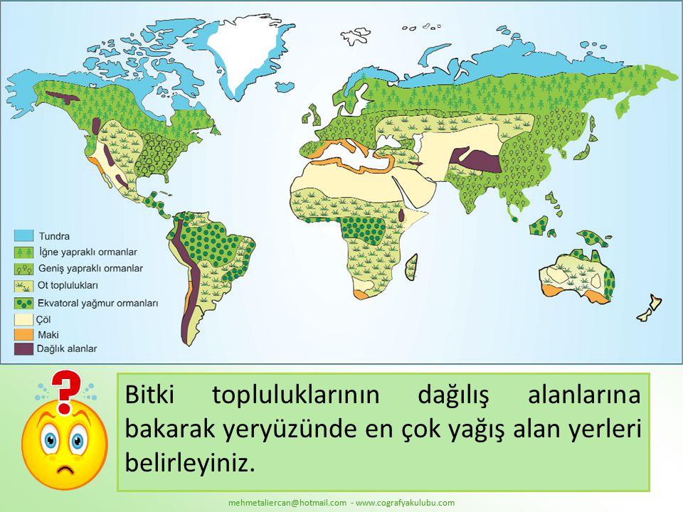 mehmetaliercan@hotmail.com - www.cografyakulubu.com Bitki topluluklarının dağılış alanlarına bakarak yeryüzünde en çok yağış alan yerleri belirleyiniz