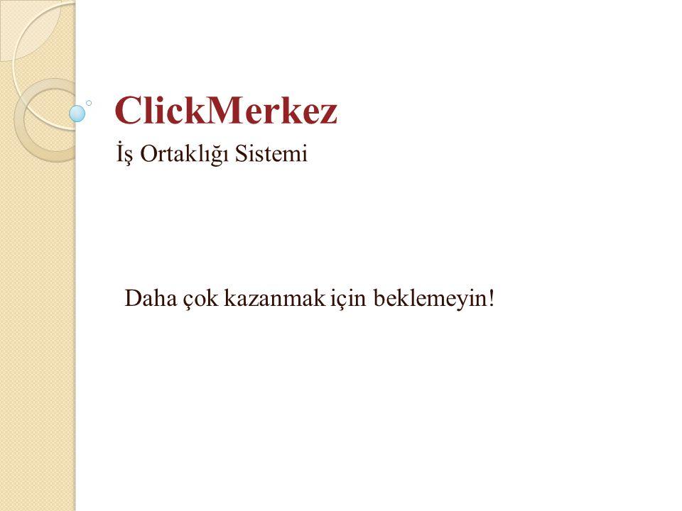 ClickMerkez İş Ortaklığı Sistemi Daha çok kazanmak için beklemeyin!