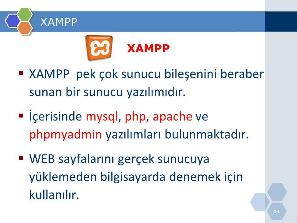 24 XAMPP  XAMPP pek çok sunucu bileşenini beraber sunan bir sunucu yazılımıdır.  İçerisinde mysql, php, apache ve phpmyadmin yazılımları bulunmaktad