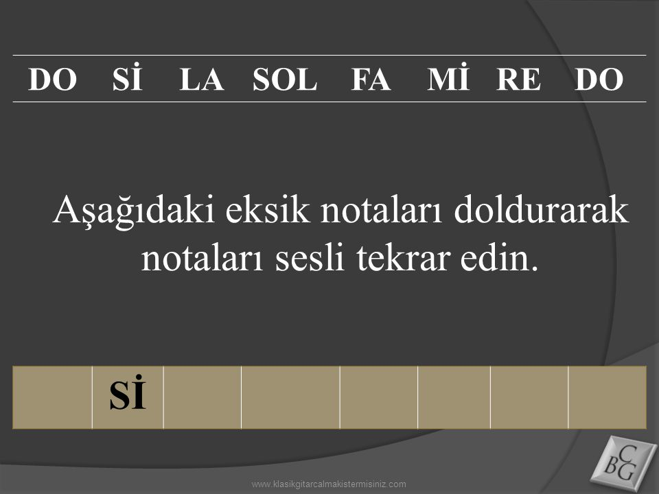 Aşağıdaki eksik notaları doldurarak notaları sesli tekrar edin. Sİ DOSİLASOLFAMİREDO www.klasikgitarcalmakistermisiniz.com