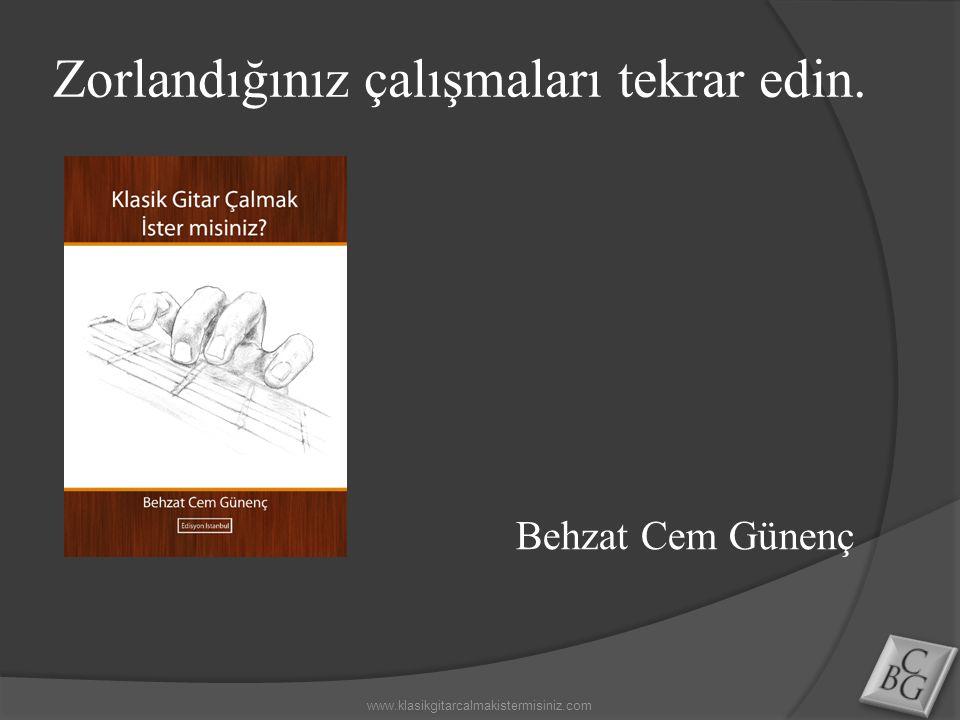 Zorlandığınız çalışmaları tekrar edin. www.klasikgitarcalmakistermisiniz.com Behzat Cem Günenç