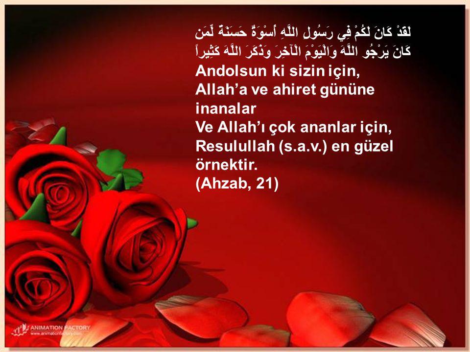 لَقَدْ كَانَ لَكُمْ فِي رَسُولِ اللَّهِ أُسْوَةٌ حَسَنَةٌ لِّمَن كَانَ يَرْجُو اللَّهَ وَالْيَوْمَ الْآخِرَ وَذَكَرَ اللَّهَ كَثِيراً Andolsun ki sizin için, Allah'a ve ahiret gününe inanalar Ve Allah'ı çok ananlar için, Resulullah (s.a.v.) en güzel örnektir.