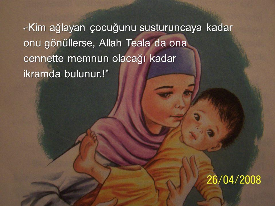 • Kim ağlayan çocuğunu susturuncaya kadar onu gönüllerse, Allah Teala da ona cennette memnun olacağı kadar ikramda bulunur.!