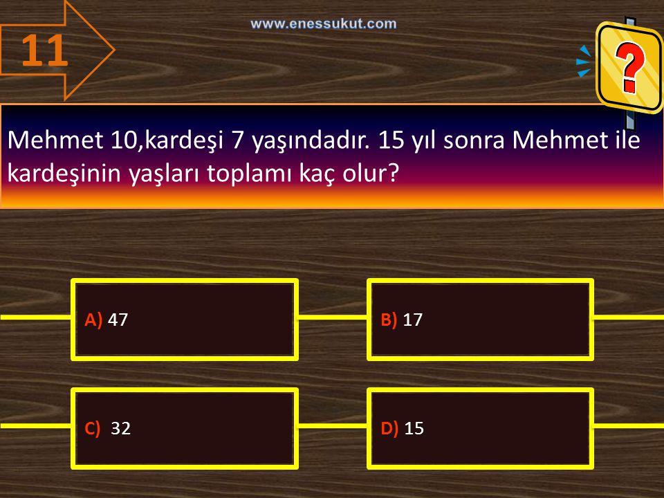 11 Mehmet 10,kardeşi 7 yaşındadır. 15 yıl sonra Mehmet ile kardeşinin yaşları toplamı kaç olur? A) 47B) 17 C) 32D) 15