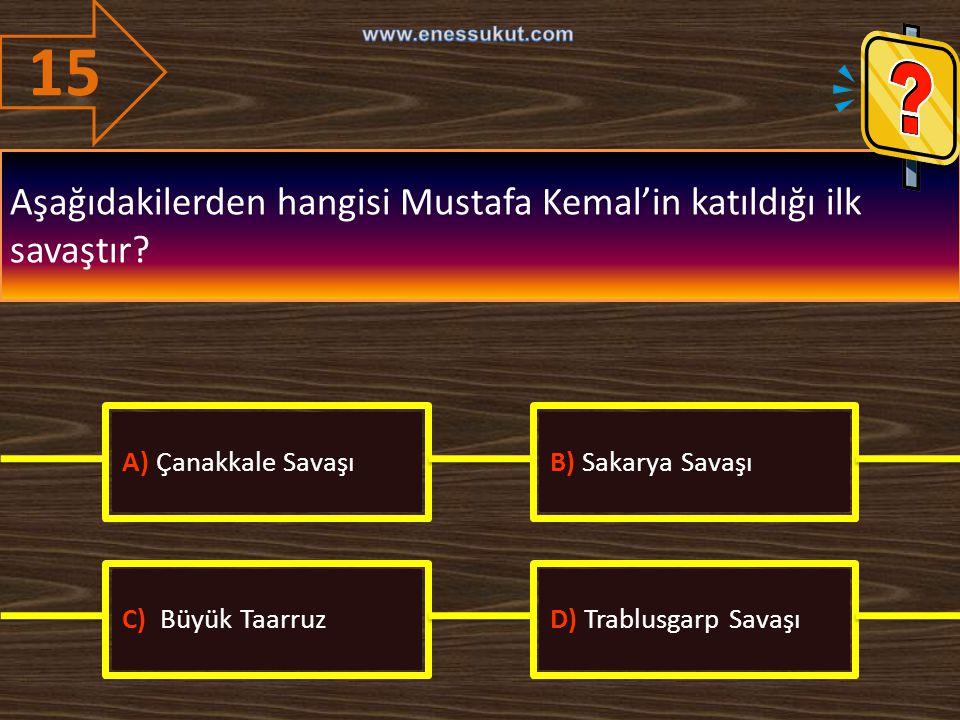 15 Aşağıdakilerden hangisi Mustafa Kemal'in katıldığı ilk savaştır? A) Çanakkale SavaşıB) Sakarya Savaşı C) Büyük TaarruzD) Trablusgarp Savaşı