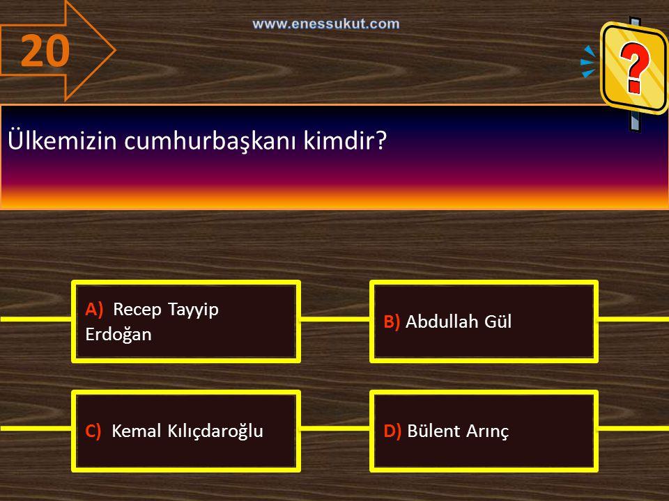 20 Ülkemizin cumhurbaşkanı kimdir? A) Recep Tayyip Erdoğan B) Abdullah Gül C) Kemal KılıçdaroğluD) Bülent Arınç