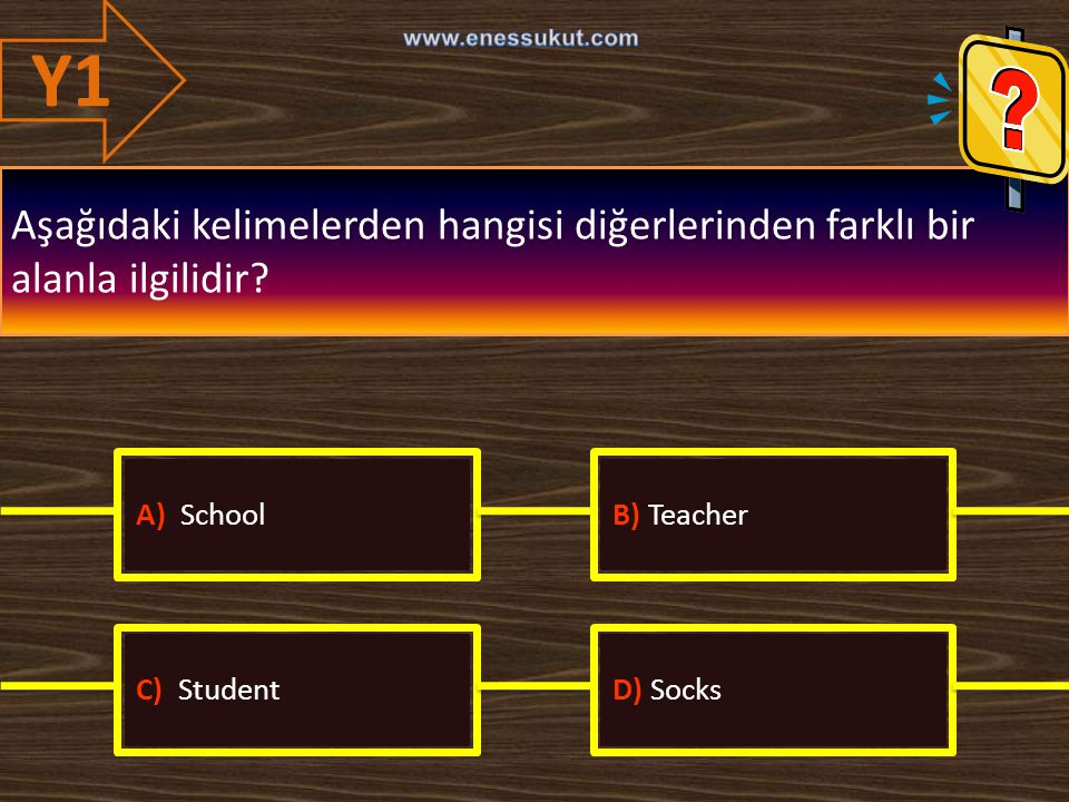 Y1 Aşağıdaki kelimelerden hangisi diğerlerinden farklı bir alanla ilgilidir? A) SchoolB) Teacher C) StudentD) Socks