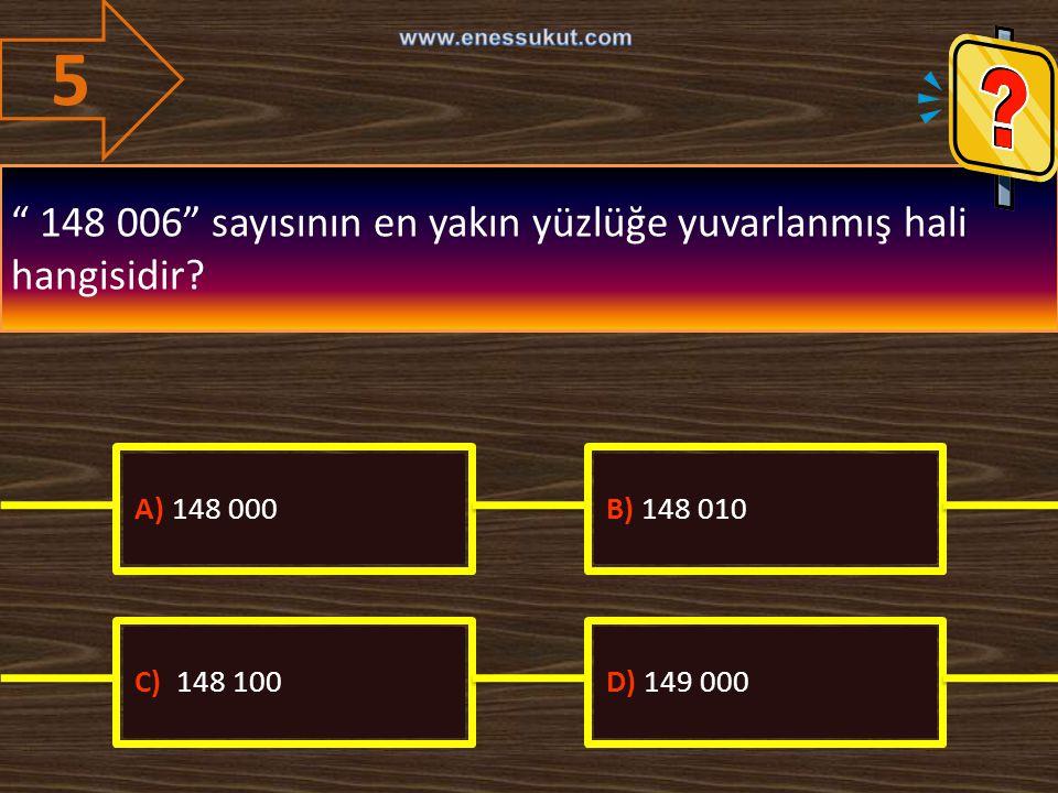 "5 "" 148 006"" sayısının en yakın yüzlüğe yuvarlanmış hali hangisidir? A) 148 000B) 148 010 C) 148 100D) 149 000"
