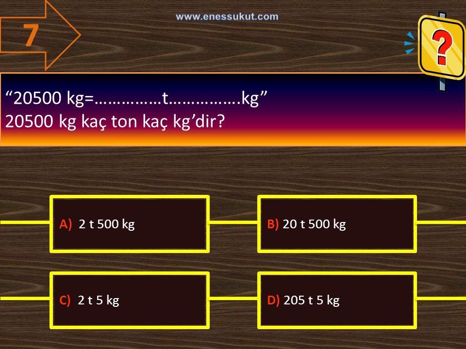 """7 """"20500 kg=……………t…………….kg"""" 20500 kg kaç ton kaç kg'dir? A) 2 t 500 kgB) 20 t 500 kg C) 2 t 5 kgD) 205 t 5 kg"""