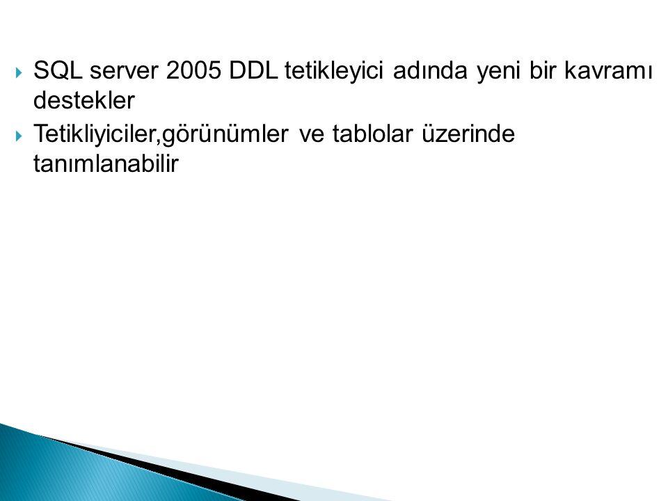  SQL server 2005 DDL tetikleyici adında yeni bir kavramı destekler  Tetikliyiciler,görünümler ve tablolar üzerinde tanımlanabilir