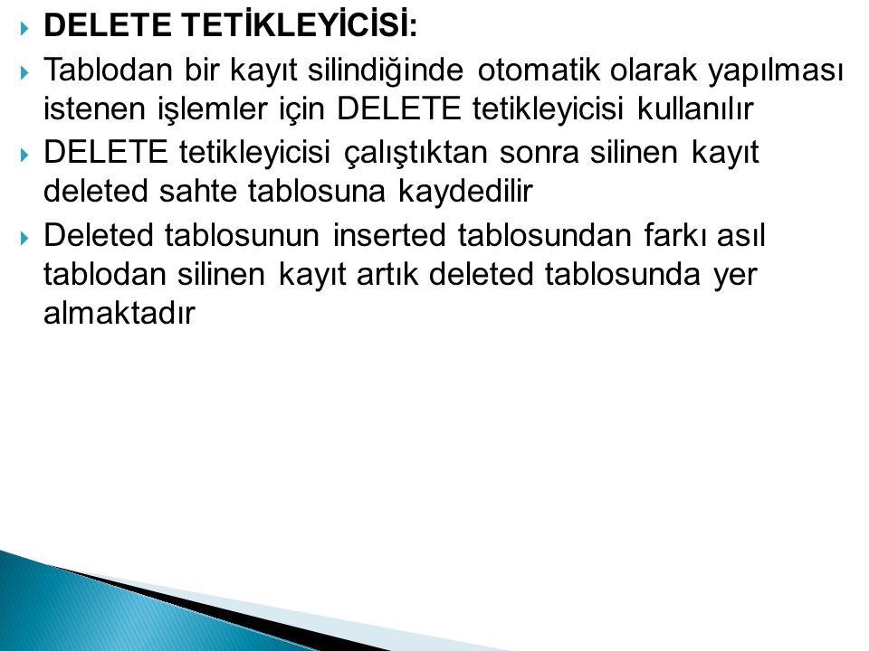  DELETE TETİKLEYİCİSİ:  Tablodan bir kayıt silindiğinde otomatik olarak yapılması istenen işlemler için DELETE tetikleyicisi kullanılır  DELETE tet