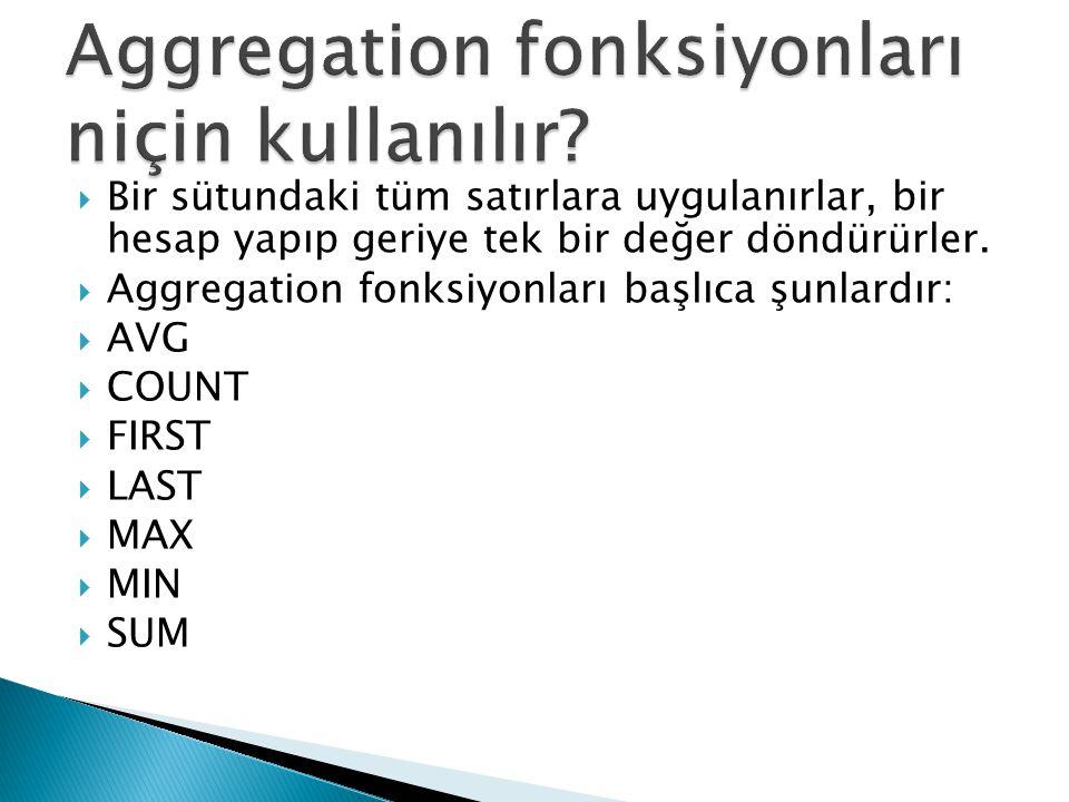  Bir sütundaki tüm satırlara uygulanırlar, bir hesap yapıp geriye tek bir değer döndürürler.  Aggregation fonksiyonları başlıca şunlardır:  AVG  C