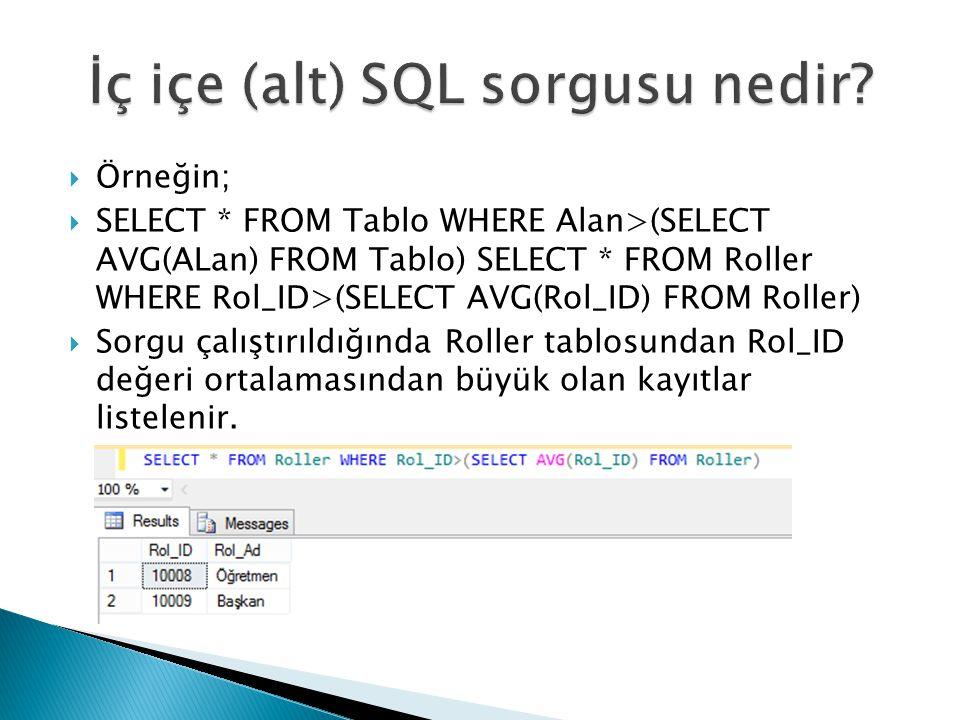  Örneğin;  SELECT * FROM Tablo WHERE Alan>(SELECT AVG(ALan) FROM Tablo) SELECT * FROM Roller WHERE Rol_ID>(SELECT AVG(Rol_ID) FROM Roller)  Sorgu ç