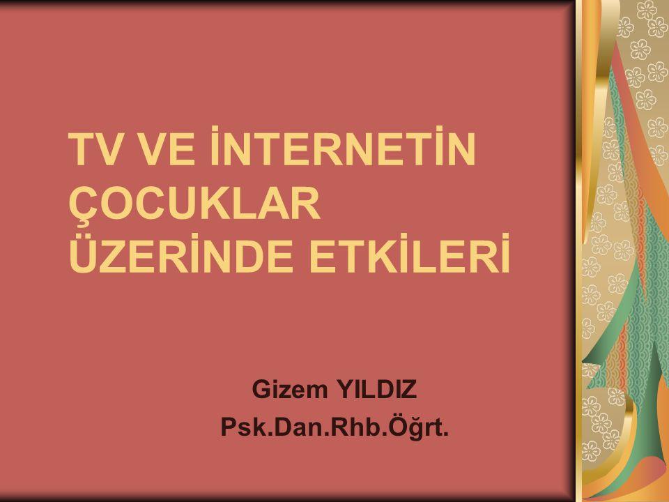 TV VE İNTERNETİN ÇOCUKLAR ÜZERİNDE ETKİLERİ Gizem YILDIZ Psk.Dan.Rhb.Öğrt.