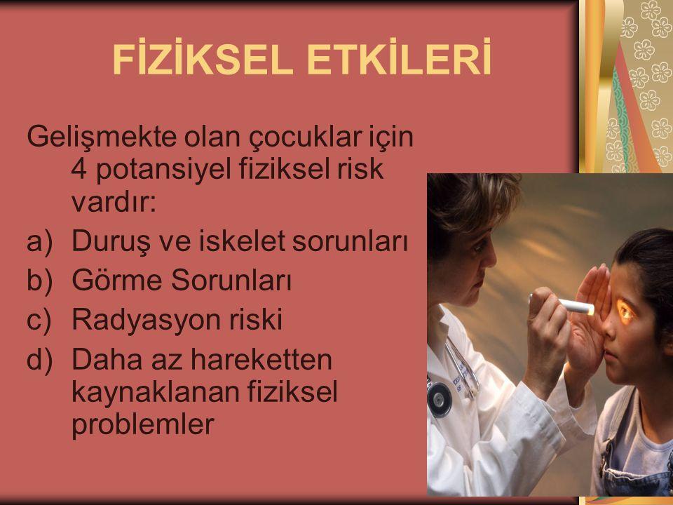 FİZİKSEL ETKİLERİ Gelişmekte olan çocuklar için 4 potansiyel fiziksel risk vardır: a)Duruş ve iskelet sorunları b)Görme Sorunları c)Radyasyon riski d)