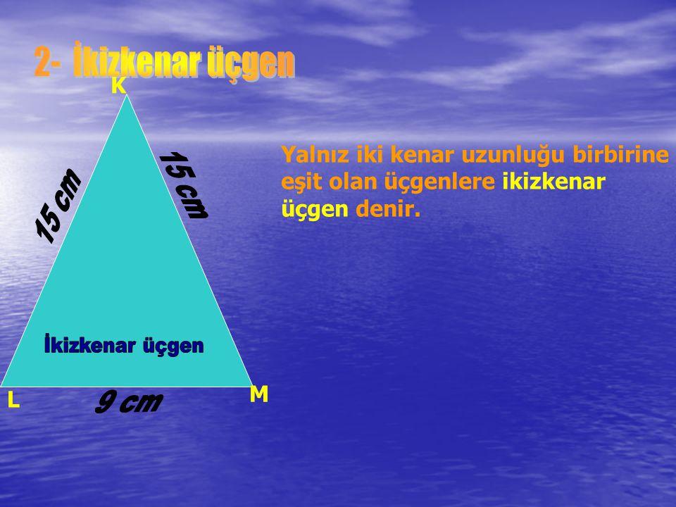 K L M Yalnız iki kenar uzunluğu birbirine eşit olan üçgenlere ikizkenar üçgen denir.