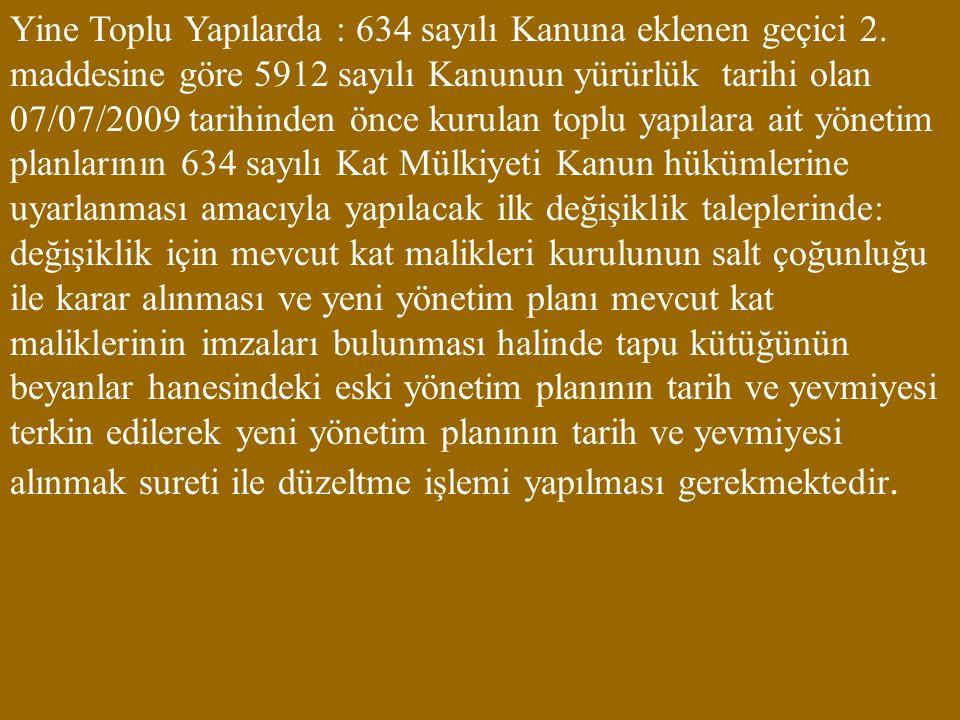 Yine Toplu Yapılarda : 634 sayılı Kanuna eklenen geçici 2. maddesine göre 5912 sayılı Kanunun yürürlük tarihi olan 07/07/2009 tarihinden önce kurulan