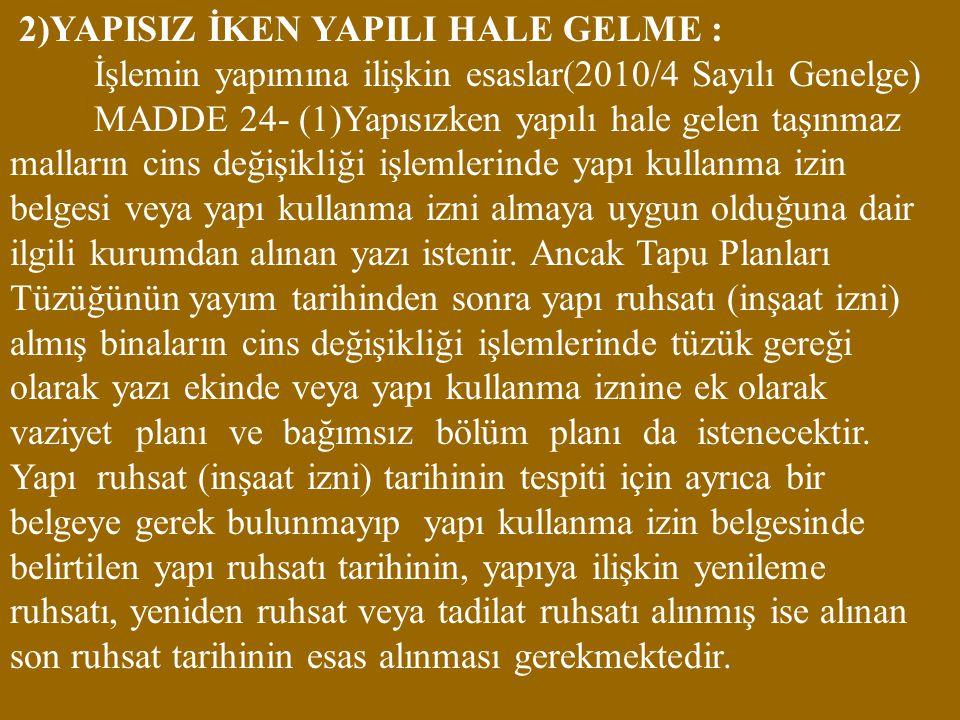 2)YAPISIZ İKEN YAPILI HALE GELME : İşlemin yapımına ilişkin esaslar(2010/4 Sayılı Genelge) MADDE 24- (1)Yapısızken yapılı hale gelen taşınmaz malların