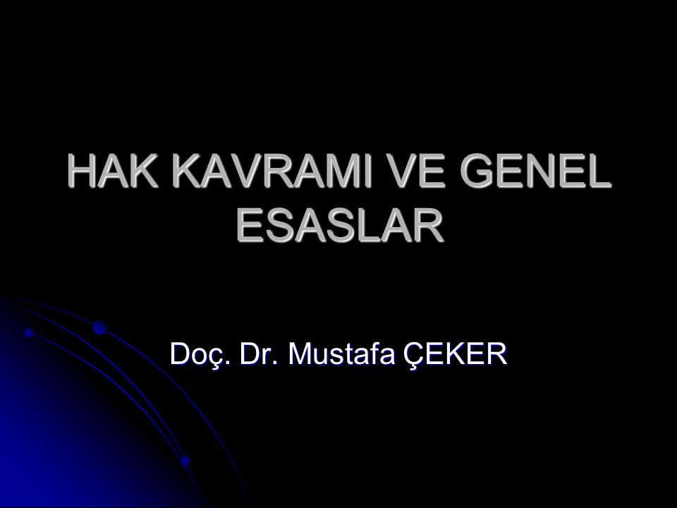 HAK KAVRAMI VE GENEL ESASLAR Doç. Dr. Mustafa ÇEKER
