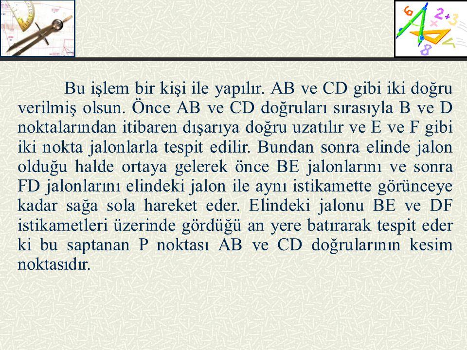 Bu işlem bir kişi ile yapılır. AB ve CD gibi iki doğru verilmiş olsun. Önce AB ve CD doğruları sırasıyla B ve D noktalarından itibaren dışarıya doğru
