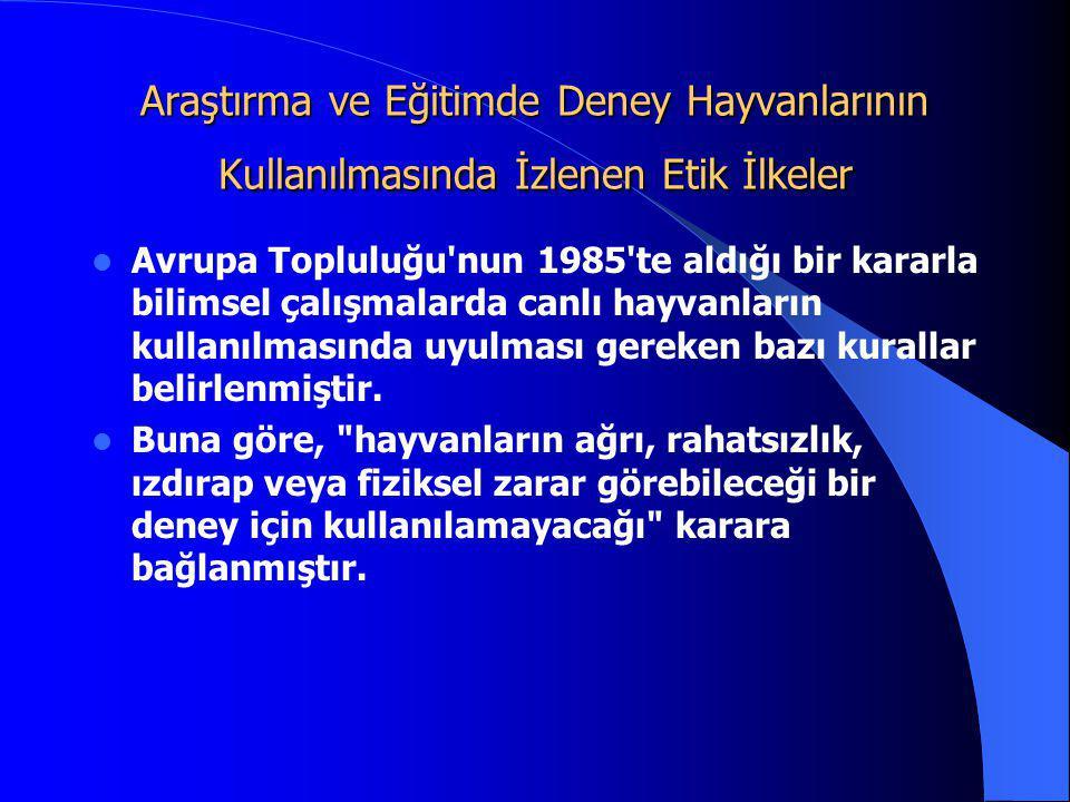 Araştırma ve Eğitimde Deney Hayvanlarının Kullanılmasında İzlenen Etik İlkeler  Avrupa Topluluğu'nun 1985'te aldığı bir kararla bilimsel çalışmalarda