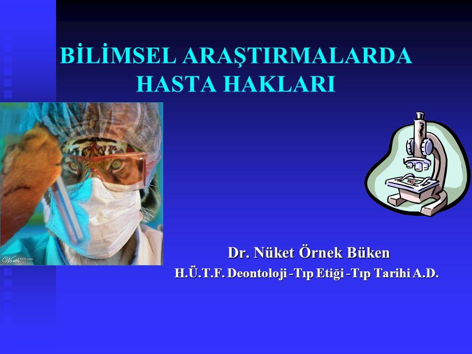 Dr. Nüket Örnek Büken Dr. Nüket Örnek Büken H.Ü.T.F. Deontoloji -Tıp Etiği -Tıp Tarihi A.D. BİLİMSEL ARAŞTIRMALARDA HASTA HAKLARI