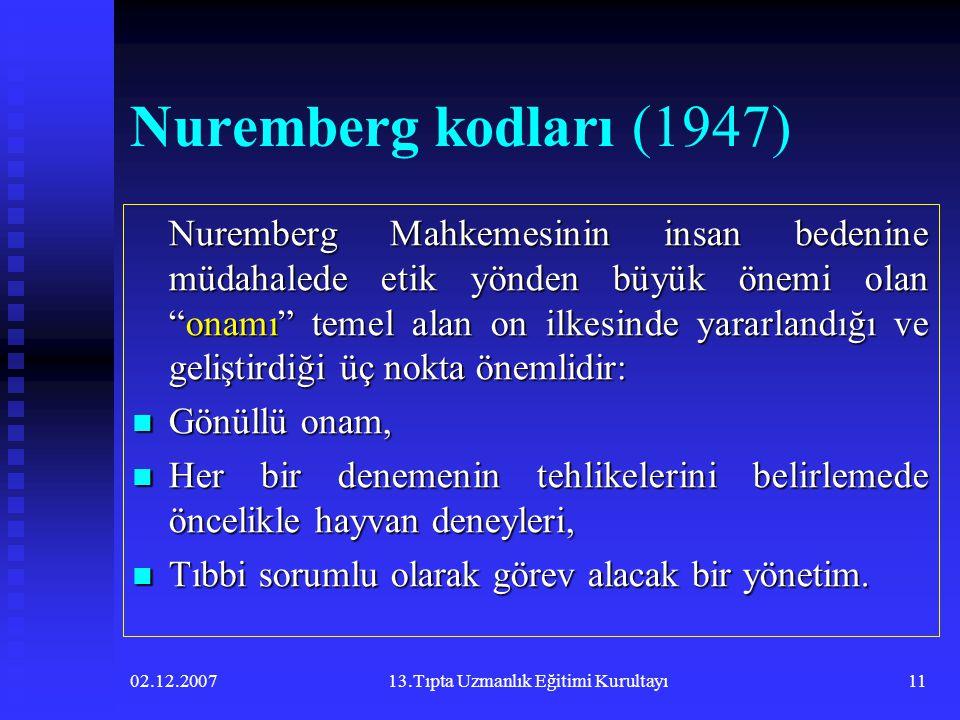 02.12.200713.Tıpta Uzmanlık Eğitimi Kurultayı11 Nuremberg kodları (1947) Nuremberg Mahkemesinin insan bedenine müdahalede etik yönden büyük önemi olan