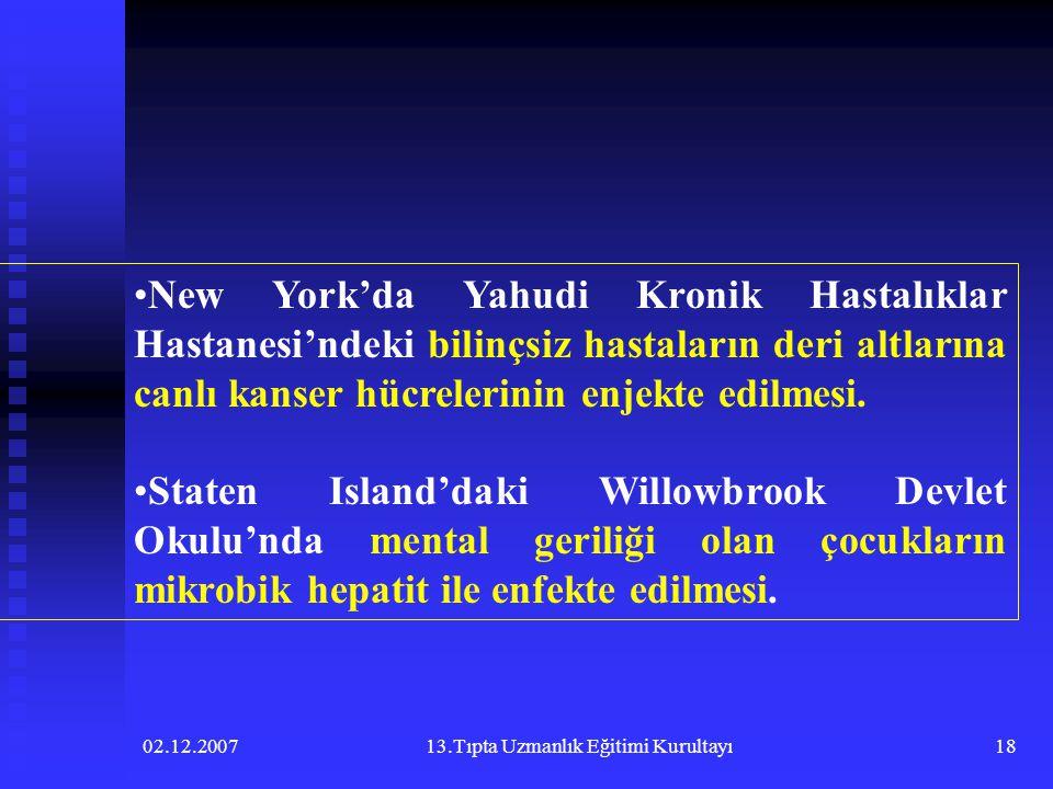 02.12.200713.Tıpta Uzmanlık Eğitimi Kurultayı18 •New York'da Yahudi Kronik Hastalıklar Hastanesi'ndeki bilinçsiz hastaların deri altlarına canlı kanse