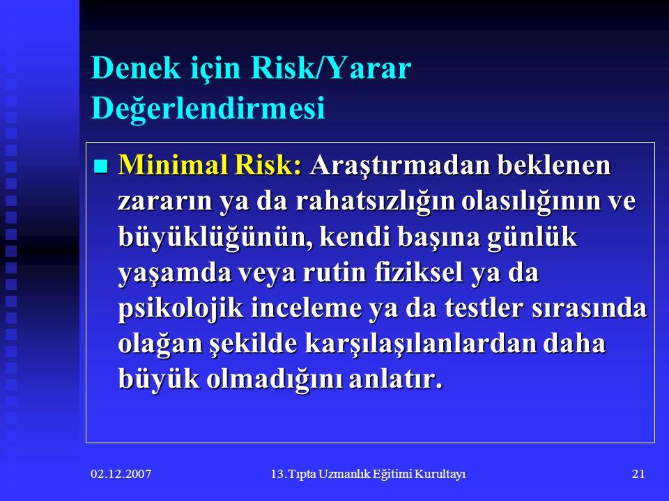 02.12.200713.Tıpta Uzmanlık Eğitimi Kurultayı21 Denek için Risk/Yarar Değerlendirmesi  Minimal Risk: Araştırmadan beklenen zararın ya da rahatsızlığı