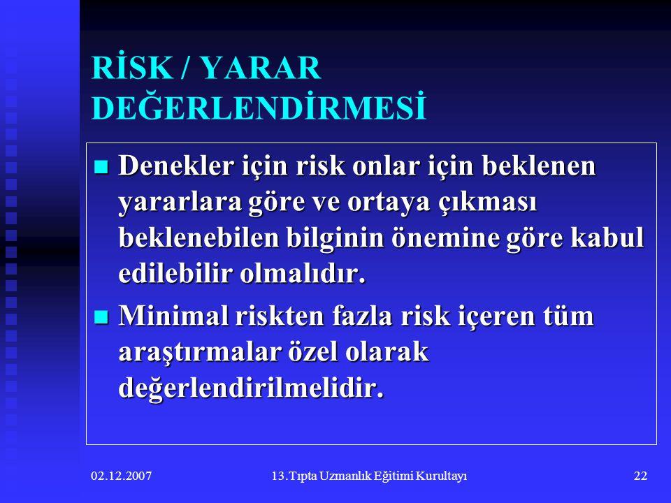 02.12.200713.Tıpta Uzmanlık Eğitimi Kurultayı22 RİSK / YARAR DEĞERLENDİRMESİ  Denekler için risk onlar için beklenen yararlara göre ve ortaya çıkması