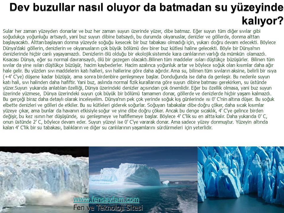 Sular her zaman yüzeyden donarlar ve buz her zaman suyun üzerinde yüzer, dibe batmaz. Eğer suyun tüm diğer sıvılar gibi soğudukça yoğunluğu artsaydı,