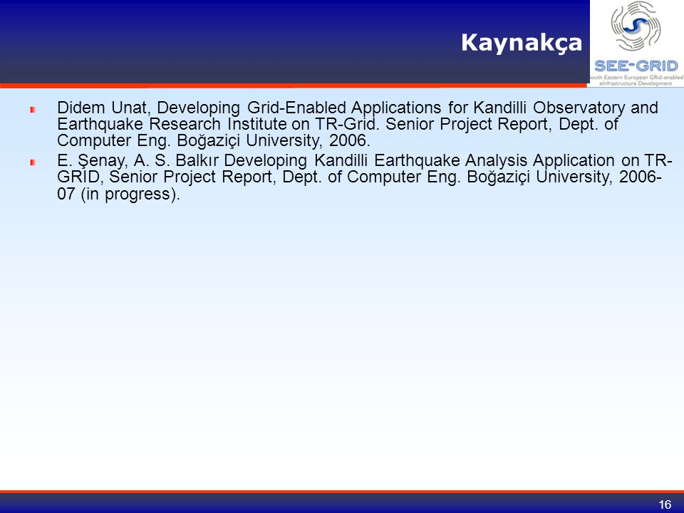 16 Kaynakça Didem Unat, Developing Grid-Enabled Applications for Kandilli Observatory and Earthquake Research Institute on TR-Grid. Senior Project Rep