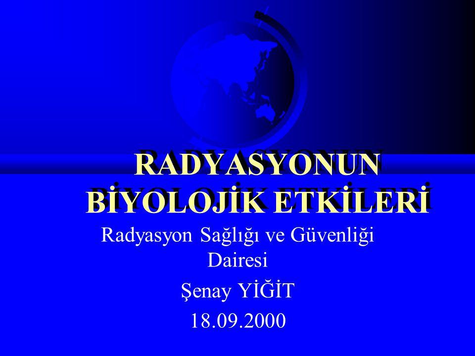 RADYASYONUN BİYOLOJİK ETKİLERİ Radyasyon Sağlığı ve Güvenliği Dairesi Şenay YİĞİT 18.09.2000