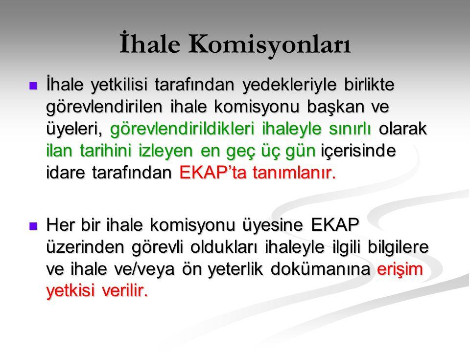 İhale Komisyonları  İhale yetkilisi tarafından yedekleriyle birlikte görevlendirilen ihale komisyonu başkan ve üyeleri, görevlendirildikleri ihaleyle sınırlı olarak ilan tarihini izleyen en geç üç gün içerisinde idare tarafından EKAP'ta tanımlanır.