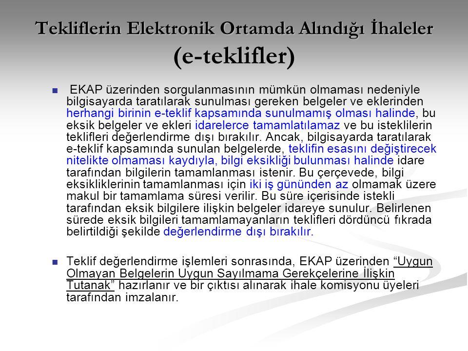 Tekliflerin Elektronik Ortamda Alındığı İhaleler (e-teklifler)   EKAP üzerinden sorgulanmasının mümkün olmaması nedeniyle bilgisayarda taratılarak sunulması gereken belgeler ve eklerinden herhangi birinin e-teklif kapsamında sunulmamış olması halinde, bu eksik belgeler ve ekleri idarelerce tamamlatılamaz ve bu isteklilerin teklifleri değerlendirme dışı bırakılır.