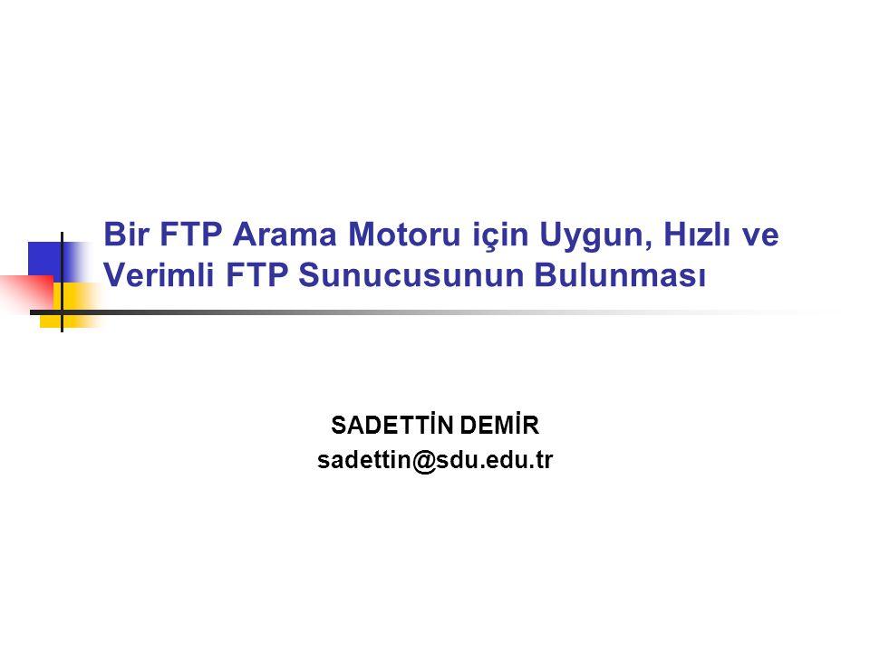 Bir FTP Arama Motoru için Uygun, Hızlı ve Verimli FTP Sunucusunun Bulunması SADETTİN DEMİR sadettin@sdu.edu.tr