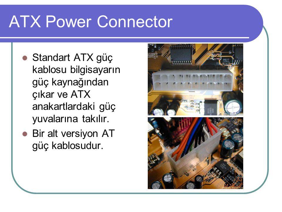 ATX Power Connector  Standart ATX güç kablosu bilgisayarın güç kaynağından çıkar ve ATX anakartlardaki güç yuvalarına takılır.  Bir alt versiyon AT