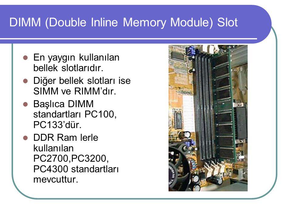 DIMM (Double Inline Memory Module) Slot  En yaygın kullanılan bellek slotlarıdır.  Diğer bellek slotları ise SIMM ve RIMM'dır.  Başlıca DIMM standa