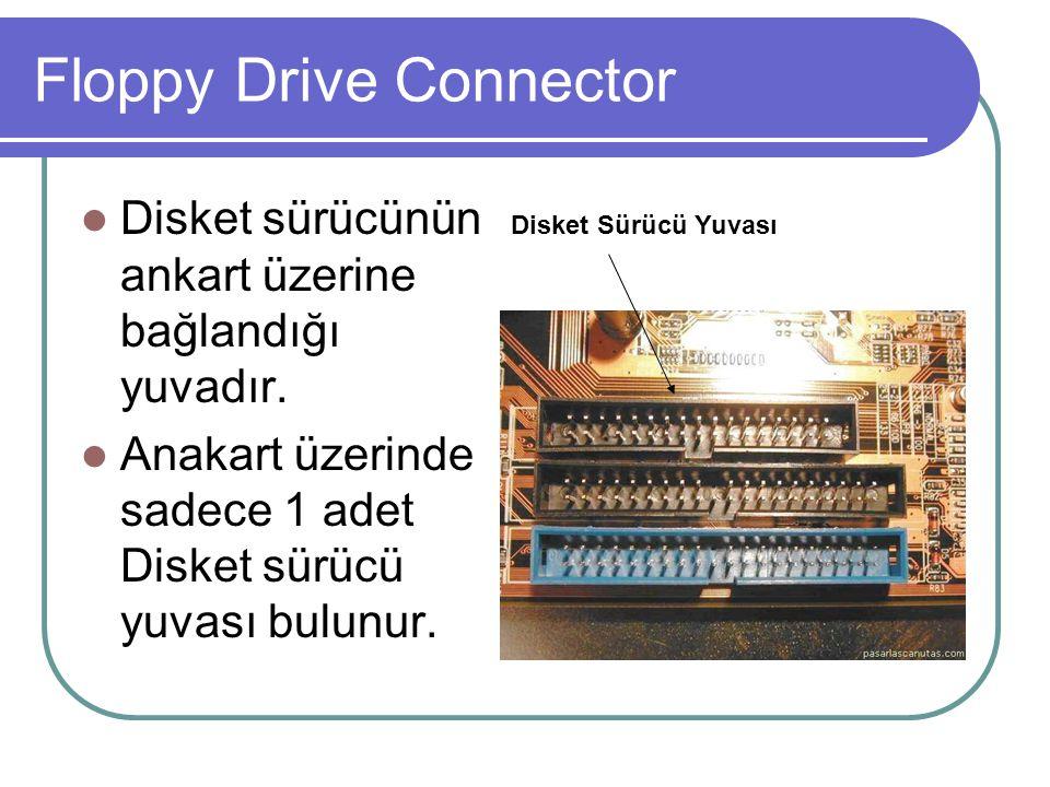 Floppy Drive Connector  Disket sürücünün ankart üzerine bağlandığı yuvadır.  Anakart üzerinde sadece 1 adet Disket sürücü yuvası bulunur. Disket Sür