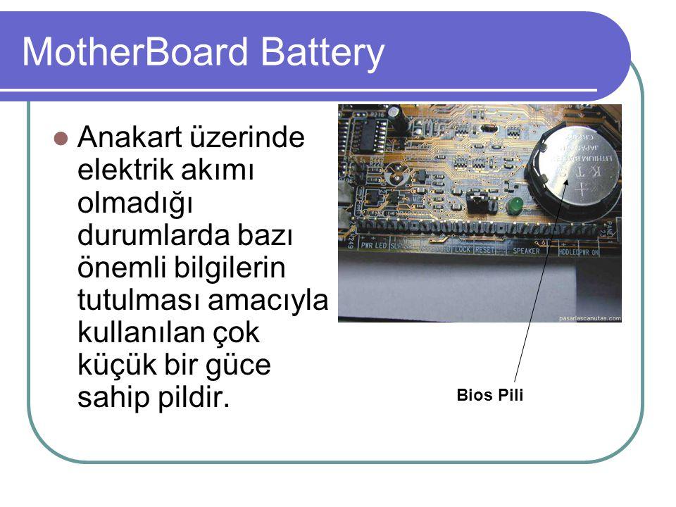 MotherBoard Battery  Anakart üzerinde elektrik akımı olmadığı durumlarda bazı önemli bilgilerin tutulması amacıyla kullanılan çok küçük bir güce sahi