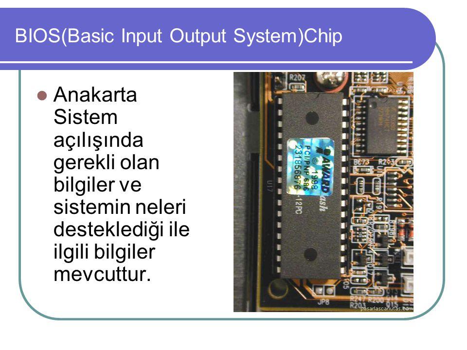 BIOS(Basic Input Output System)Chip  Anakarta Sistem açılışında gerekli olan bilgiler ve sistemin neleri desteklediği ile ilgili bilgiler mevcuttur.
